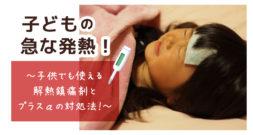 子供の発熱、なんとかしたい… 子供でも使える解熱鎮痛剤とプラスαの対処法!