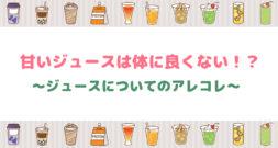 身体に悪いのか、健康のために飲むべきなのか?~ジュースのあれこれ~