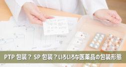 PTP包装?SP包装?いろいろな医薬品の包装形態