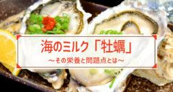 栄養が豊富で「海のミルク」と呼ばれています~牡蠣の栄養と問題点~