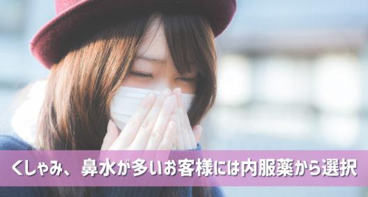 くしゃみ、鼻水が多いお客様には内服薬から選択