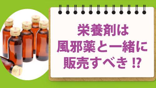 栄養剤は風邪薬と一緒に販売すべき!?