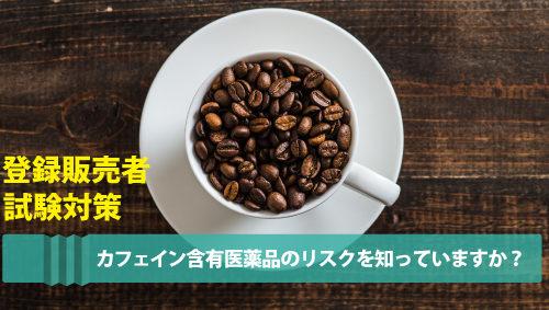 【登録販売者試験対策】カフェイン含有医薬品のリスクを知っていますか?知っておきたいポイントを解説