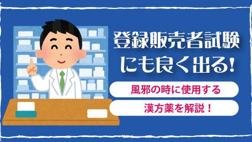 登録販売者試験にも良く出る! 風邪の時に使用する漢方薬を解説!