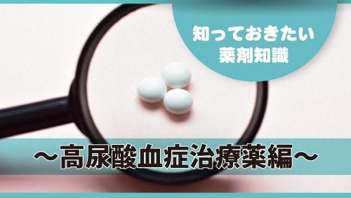 知っておきたい薬剤知識 ~高尿酸血症治療薬編~