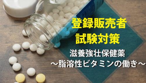 【登録販売者試験対策】滋養強壮保健薬 ~脂溶性ビタミンの働き~