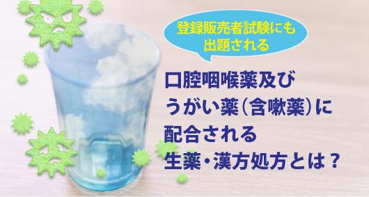 登録販売者試験にも出題される口腔咽喉薬及びうがい薬(含嗽薬)に配合される生薬・漢方処方とは?